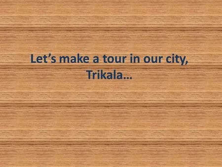 Let's make a tour in our city, Trikala…. Where our city is located? Our city is located in the centre of Greece, in the estern Thessaly.