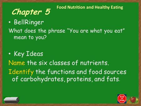 "Chapter 5 BellRinger What does the phrase ""You are what you eat"" mean to you? Key Ideas Name the six classes of nutrients. Identify the functions and."