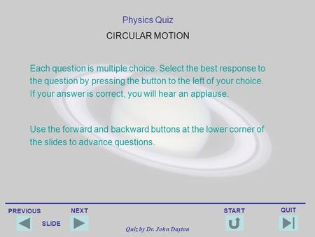 PREVIOUS QUIT NEXT START SLIDE Quiz by Dr. John Dayton Physics Quiz CIRCULAR MOTION Each question is multiple choice. Select the best response to the.