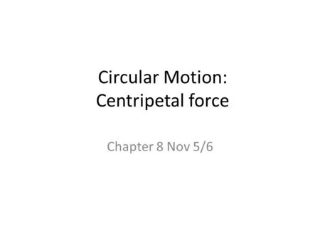 Circular Motion: Centripetal force Chapter 8 Nov 5/6.