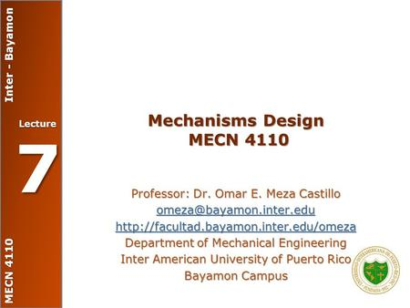 MECN 4110 Inter - Bayamon Lecture 7 Mechanisms Design MECN 4110 Professor: Dr. Omar E. Meza Castillo