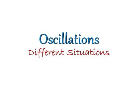 Oscillations Different Situations. Oscillations Free Oscillations Forced Oscillations Under NO damping (Undamped Oscilations) Under damping (Damped Oscillations)