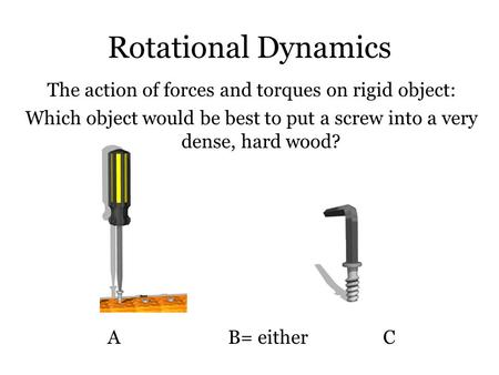 Rotational Dynamics The action of forces and torques on rigid object: Which object would be best to put a screw into a very dense, hard wood? A B= either.