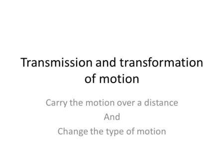 Transmission and transformation of motion Carry the motion over a distance And Change the type of motion.