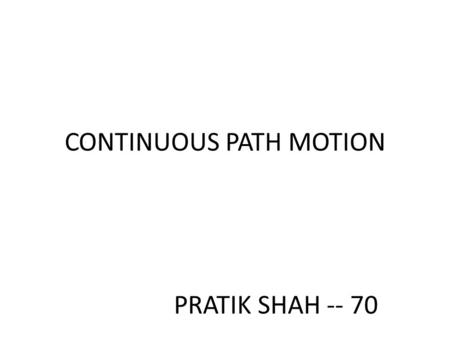 CONTINUOUS PATH MOTION PRATIK SHAH -- 70. CONTINUOUS PATH MOTION  The speed of each joint of the robot can be controlled independently, then the robotic.