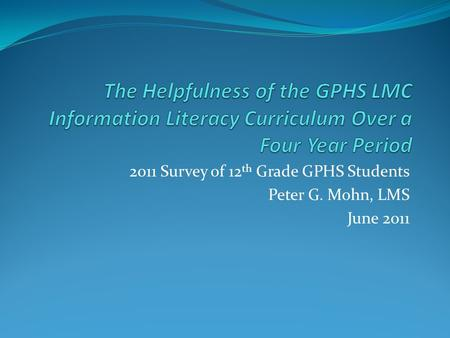 2011 Survey of 12 th Grade GPHS Students Peter G. Mohn, LMS June 2011.