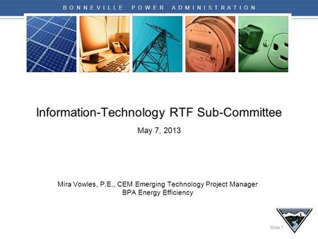 Slide 1 B O N N E V I L L E P O W E R A D M I N I S T R A T I O N Information-Technology RTF Sub-Committee May 7, 2013 Mira Vowles, P.E., CEM Emerging.