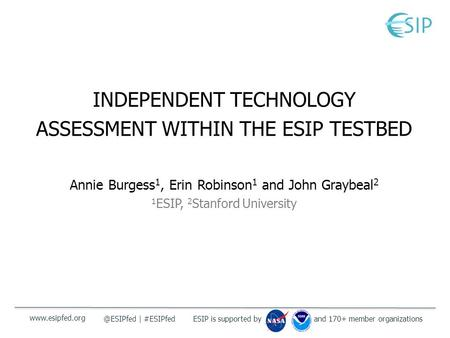 And 170+ member organizationsESIP is supported by | #ESIPfed INDEPENDENT TECHNOLOGY ASSESSMENT WITHIN THE ESIP TESTBED Annie Burgess.