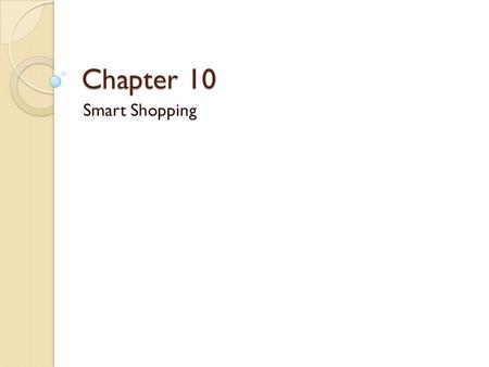 Chapter 10 Smart Shopping. Before you Shop Where to Shop ◦ Supermarkets: Large stores that sell not only food but many items and services  Dominion ◦