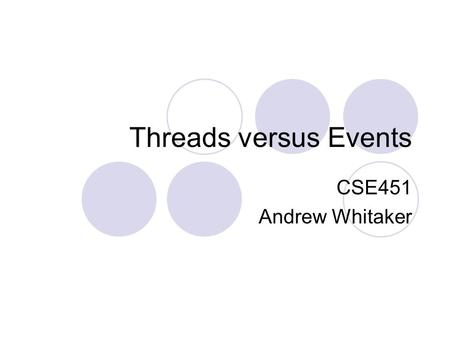 Threads versus Events CSE451 Andrew Whitaker. This Class Threads vs. events is an ongoing debate  So, neat-and-tidy answers aren't necessarily available.