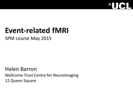 Event-related fMRI SPM course May 2015 Helen Barron Wellcome Trust Centre for Neuroimaging 12 Queen Square.