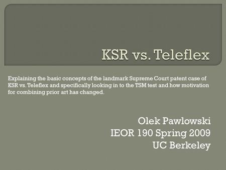 Olek Pawlowski IEOR 190 Spring 2009 UC Berkeley Explaining the basic concepts of the landmark Supreme Court patent case of KSR vs. Teleflex and specifically.