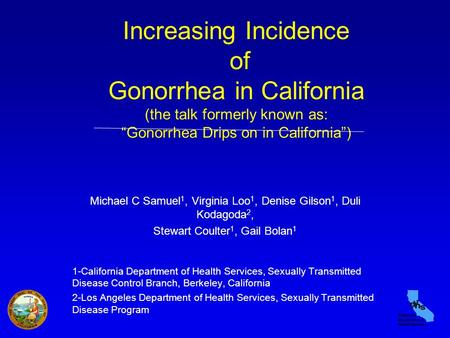 "Increasing Incidence of Gonorrhea in California (the talk formerly known as: ""Gonorrhea Drips on in California"") Michael C Samuel 1, Virginia Loo 1, Denise."