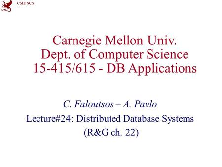 CMU SCS Carnegie Mellon Univ. Dept. of Computer Science 15-415/615 - DB Applications C. Faloutsos – A. Pavlo Lecture#24: Distributed Database Systems (R&G.