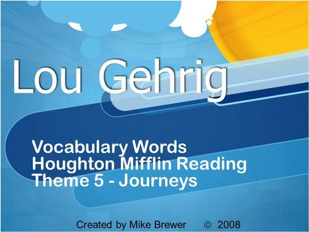 Lou Gehrig Vocabulary Words Houghton Mifflin Reading Theme 5 - Journeys Created by Mike Brewer  2008.