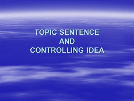 TOPIC SENTENCE AND CONTROLLING IDEA. Topic Sentence  informs the reader what the paragraph is about.  is a complete sentence; contains a subject, a.