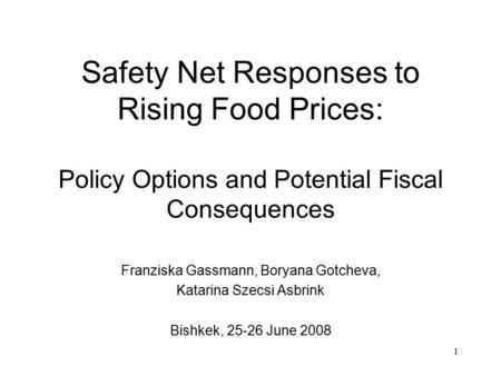 1 Safety Net Responses to Rising Food Prices: Policy Options and Potential Fiscal Consequences Franziska Gassmann, Boryana Gotcheva, Katarina Szecsi Asbrink.