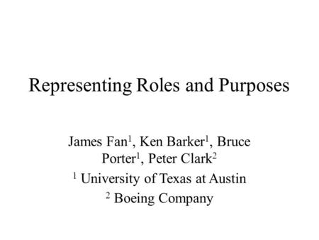 Representing Roles and Purposes James Fan 1, Ken Barker 1, Bruce Porter 1, Peter Clark 2 1 University of Texas at Austin 2 Boeing Company.