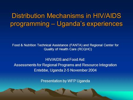 Distribution Mechanisms in HIV/AIDS programming – Uganda's experiences Food & Nutrition Technical Assistance (FANTA) and Regional Center for Quality of.