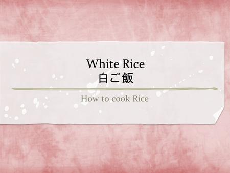 White Rice 白ご飯 How to cook Rice. You can't explain about Japanese food without referring to White Rice. Japanese eat rice in most meals, and it is the.