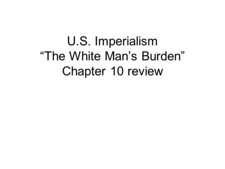 "U.S. Imperialism ""The White Man's Burden"" Chapter 10 review."