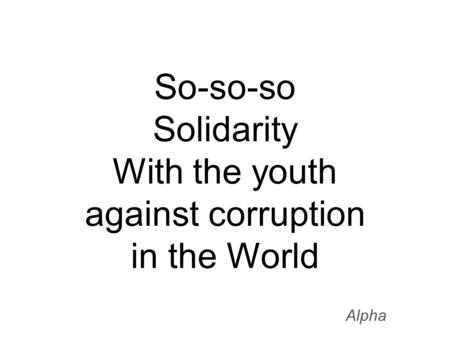 So-so-so Solidarity With the youth against corruption in the World Alpha.