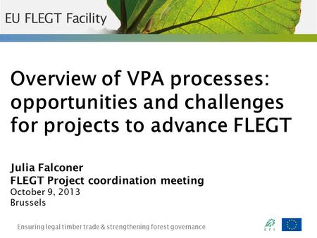 Ensuring legal timber trade & strengthening forest governance Overview of VPA processes: opportunities and challenges for projects to advance FLEGT Julia.