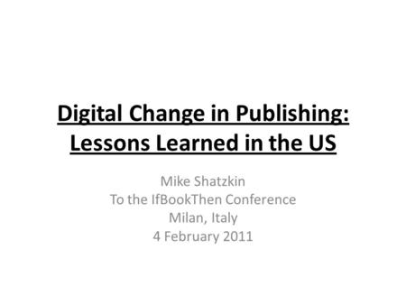Digital Change in Publishing: Lessons Learned in the US Mike Shatzkin To the IfBookThen Conference Milan, Italy 4 February 2011.