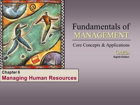 Fundamentals of Core Concepts & Applications Griffin Griffin Eighth Edition MANAGEMENT Chapter 6 Managing Human Resources.