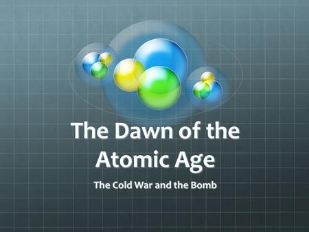 The Dawn of the Atomic Age The Cold War and the Bomb.