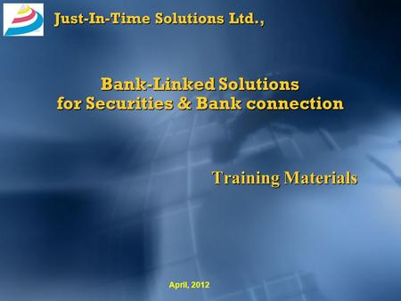 Just-In-Time Solutions Ltd., Bank-Linked Solutions for Securities & Bank connection Training Materials April, 2012.