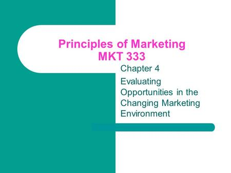 Principles of Marketing MKT 333 Chapter 4 Evaluating Opportunities in the Changing Marketing Environment.