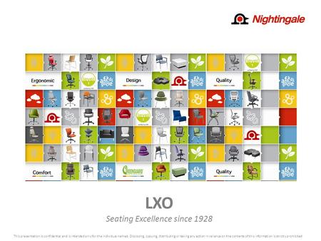 LXO Seating Excellence since 1928 This presentation is confidential and is intended only for the individual named. Disclosing, copying, distributing or.