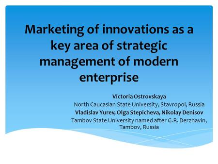 Marketing of innovations as a key area of ​​ strategic management of modern enterprise Victoria Ostrovskaya North Caucasian State University, Stavropol,