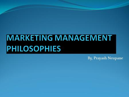 By, Prayash Neupane. INTRODUCTION The marketing management philosophies are those that direct the marketing operation of organization. It guides marketer.