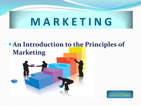 An Introduction to the Principles of Marketing M A R K E T I N G Click to Begin.