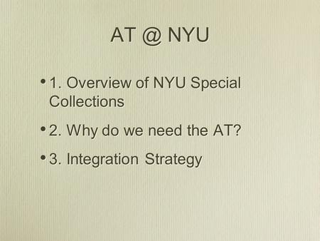 NYU 1. Overview of NYU Special Collections 2. Why do we need the AT? 3. Integration Strategy 1. Overview of NYU Special Collections 2. Why do we need.