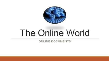 The Online World ONLINE DOCUMENTS. Online documents Online documents (such as text documents, spreadsheets, presentations, graphics and forms) are any.