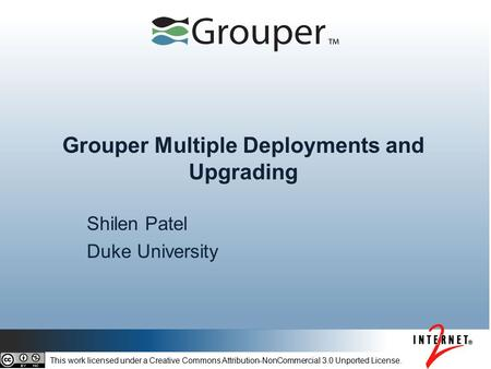 Grouper Multiple Deployments and Upgrading Shilen Patel Duke University This work licensed under a Creative Commons Attribution-NonCommercial 3.0 Unported.