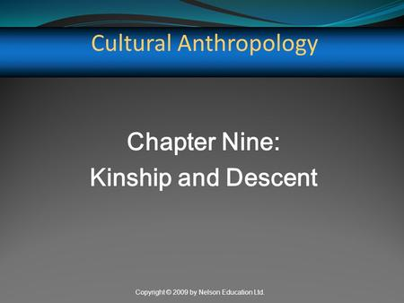 Copyright © 2009 by Nelson Education Ltd. Cultural Anthropology Chapter Nine: Kinship and Descent.