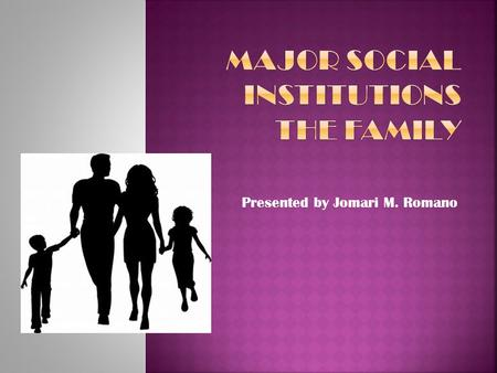 Presented by Jomari M. Romano.  Is the Smallest Social Institution.