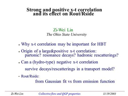 Zi-Wei LinCollective flow and QGP properties11/19/2003 ● Why x-t correlation may be important for HBT ● Origin of a large&positive x-t correlation: partonic?