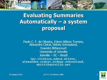 24 January 2016© P C F de Oliveira 20081 Evaluating Summaries Automatically – a system proposal Paulo C. F. de Oliveira, Edson Wilson Torrens, Alexandre.