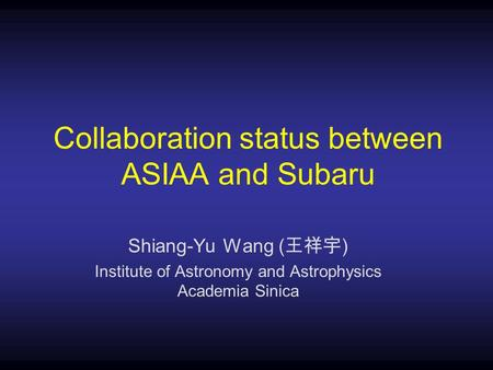 Collaboration status between ASIAA and Subaru Shiang-Yu Wang ( 王祥宇 ) Institute of Astronomy and Astrophysics Academia Sinica.