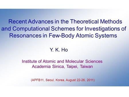Recent Advances in the Theoretical Methods and Computational Schemes for Investigations of Resonances in Few-Body Atomic Systems Y. K. Ho Institute of.
