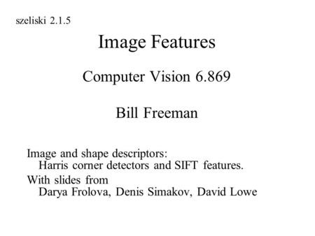 Image Features Computer Vision 6.869 Bill Freeman Image and shape descriptors: Harris corner detectors and SIFT features. With slides from Darya Frolova,