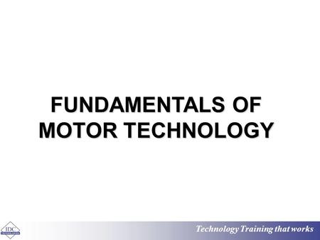 Technology Training that works FUNDAMENTALS OF MOTOR TECHNOLOGY.