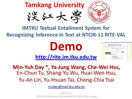 IMTKU Textual Entailment System for Recognizing Inference in Text at NTCIR-11 RITE-VAL Demo Min-Yuh Day *, Ya-Jung Wang, Che-Wei Hsu, En-Chun Tu, Shang-Yu.