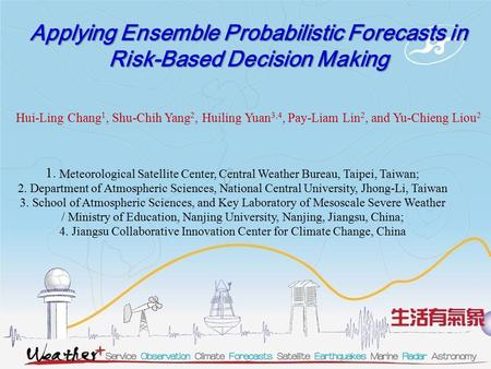 Applying Ensemble Probabilistic Forecasts in Risk-Based Decision Making Hui-Ling Chang 1, Shu-Chih Yang 2, Huiling Yuan 3,4, Pay-Liam Lin 2, and Yu-Chieng.