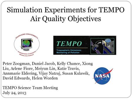 Simulation Experiments for TEMPO Air Quality Objectives Peter Zoogman, Daniel Jacob, Kelly Chance, Xiong Liu, Arlene Fiore, Meiyun Lin, Katie Travis, Annmarie.